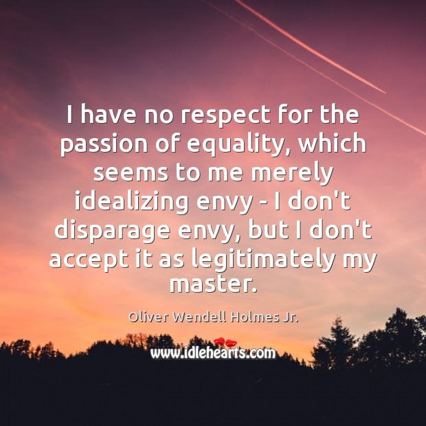 I have no respect for the passion of equality, which seems to Oliver Wendell Holmes Jr. Picture Quote
