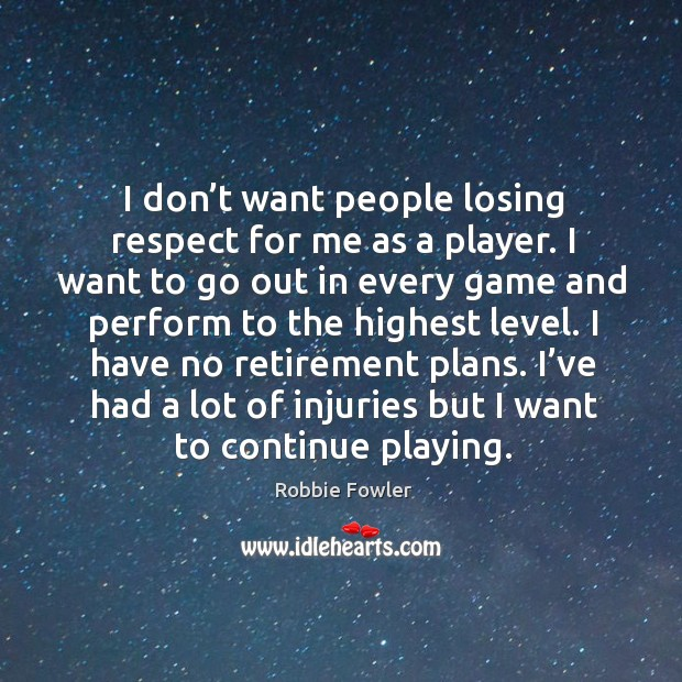 I have no retirement plans. I've had a lot of injuries but I want to continue playing. Image