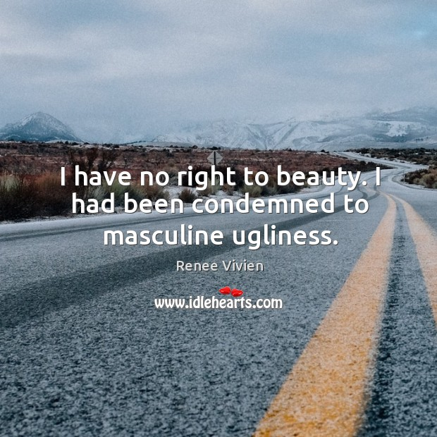 I have no right to beauty. I had been condemned to masculine ugliness. Image
