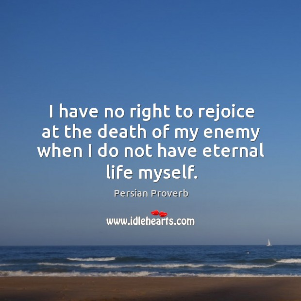 I have no right to rejoice at the death of my enemy when I do not have eternal life myself. Persian Proverbs Image