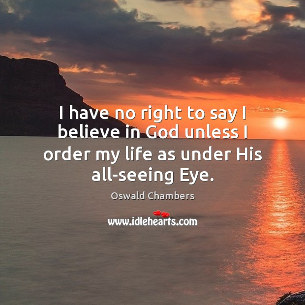 I have no right to say I believe in God unless I Believe in God Quotes Image