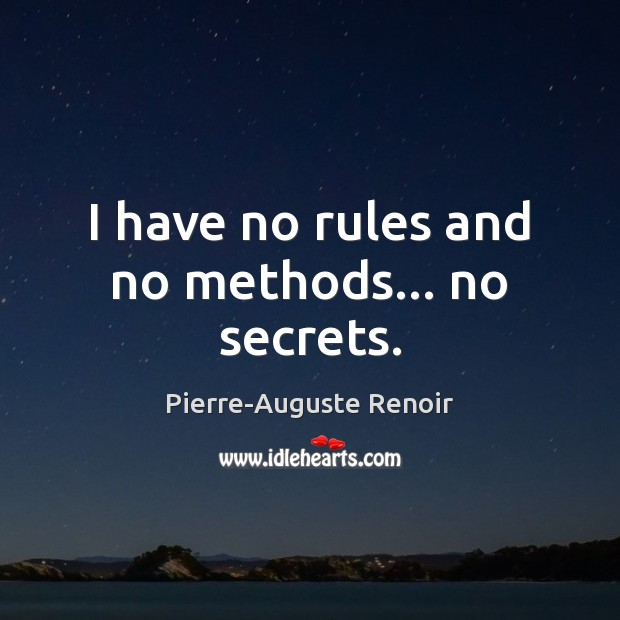 I have no rules and no methods… no secrets. Pierre-Auguste Renoir Picture Quote