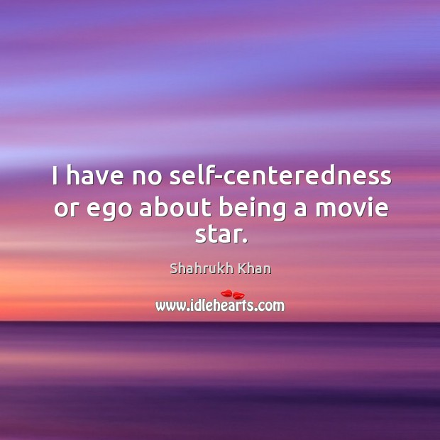Image, I have no self-centeredness or ego about being a movie star.