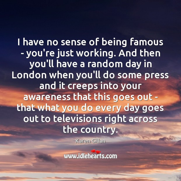 I have no sense of being famous – you're just working. And Image