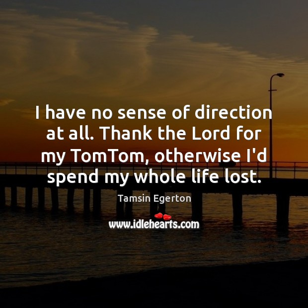 I have no sense of direction at all. Thank the Lord for Tamsin Egerton Picture Quote
