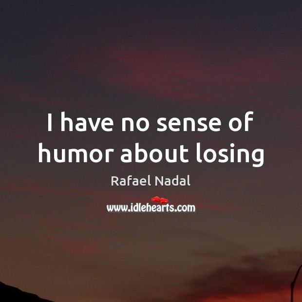 I have no sense of humor about losing Rafael Nadal Picture Quote