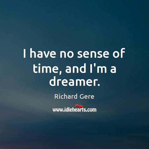 I have no sense of time, and I'm a dreamer. Richard Gere Picture Quote