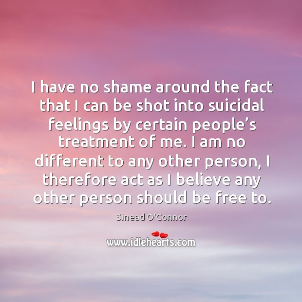 Image, I have no shame around the fact that I can be shot into suicidal feelings by certain people's treatment of me.