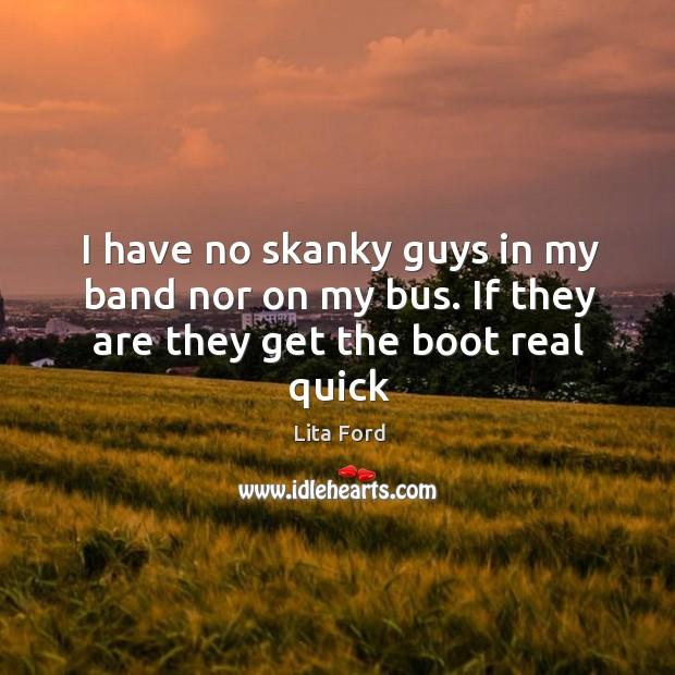 I have no skanky guys in my band nor on my bus. If they are they get the boot real quick Lita Ford Picture Quote