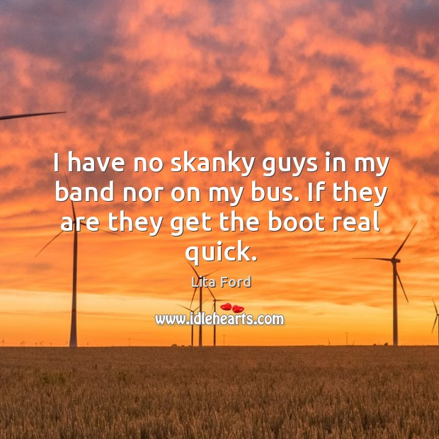 I have no skanky guys in my band nor on my bus. If they are they get the boot real quick. Lita Ford Picture Quote