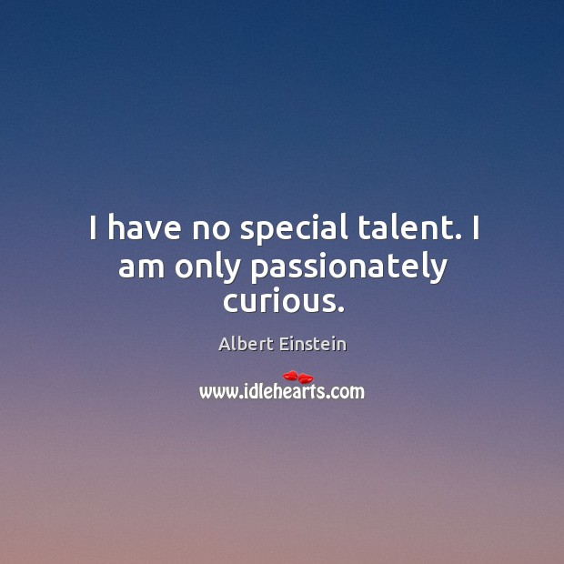 Image, I have no special talent. I am only passionately curious.