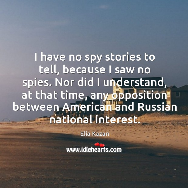 I have no spy stories to tell, because I saw no spies. Elia Kazan Picture Quote