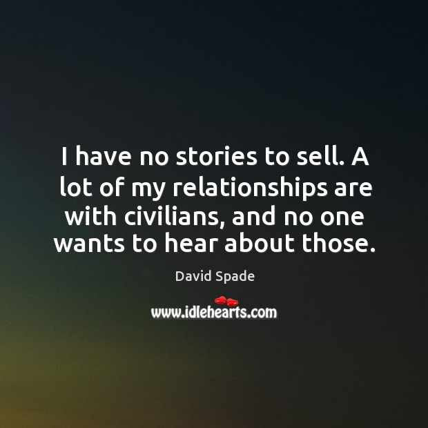 I have no stories to sell. A lot of my relationships are with civilians, and no one wants to hear about those. David Spade Picture Quote