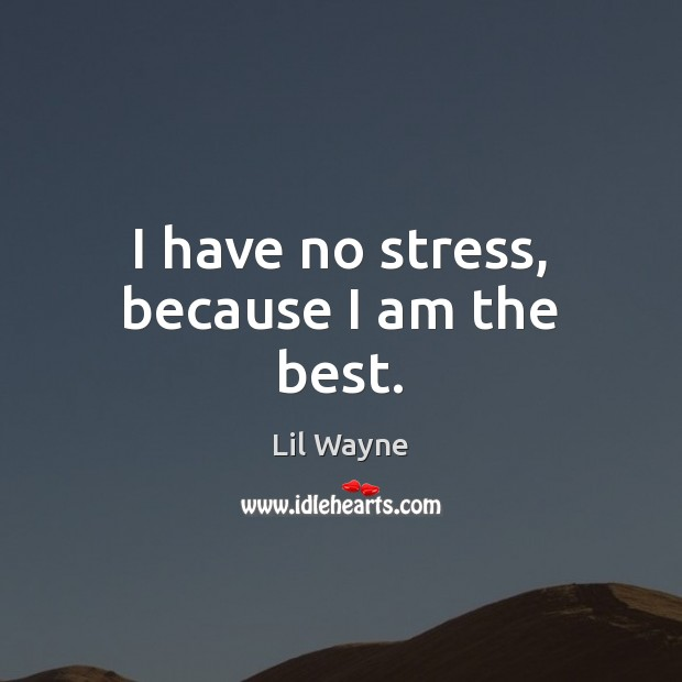 Image, I have no stress, because I am the best.