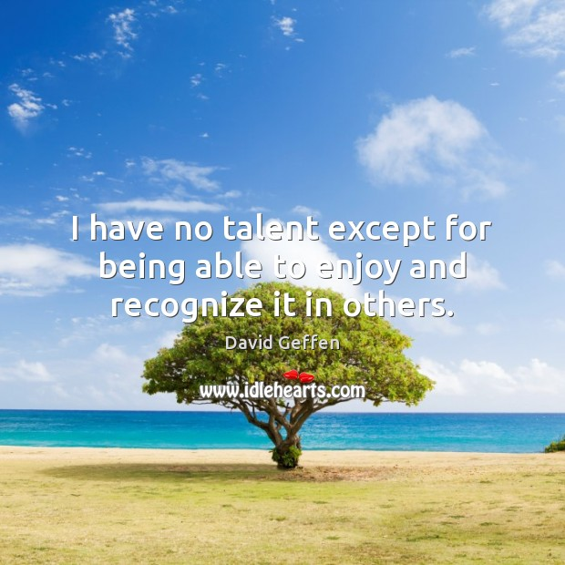 I have no talent except for being able to enjoy and recognize it in others. David Geffen Picture Quote