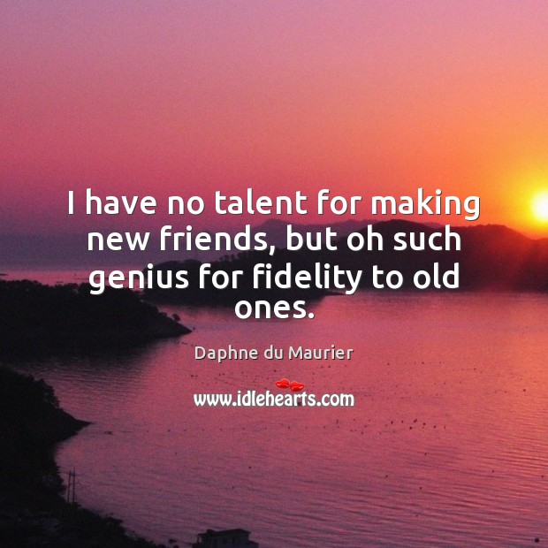 I have no talent for making new friends, but oh such genius for fidelity to old ones. Daphne du Maurier Picture Quote