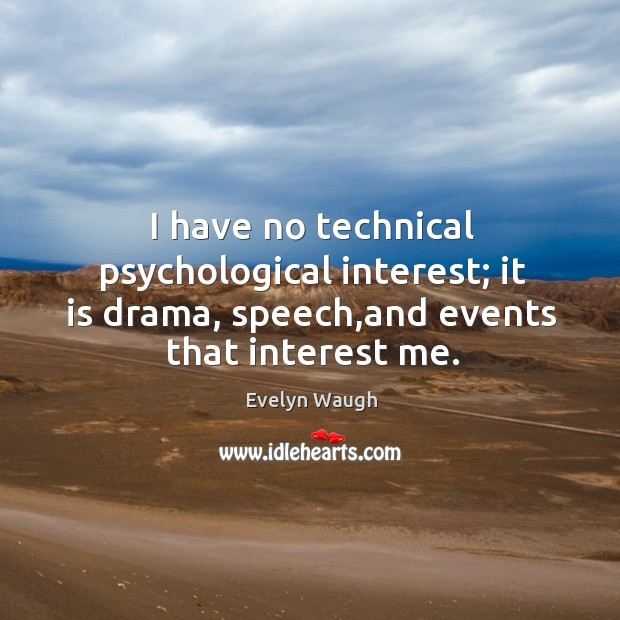 Image, I have no technical psychological interest; it is drama, speech,and events