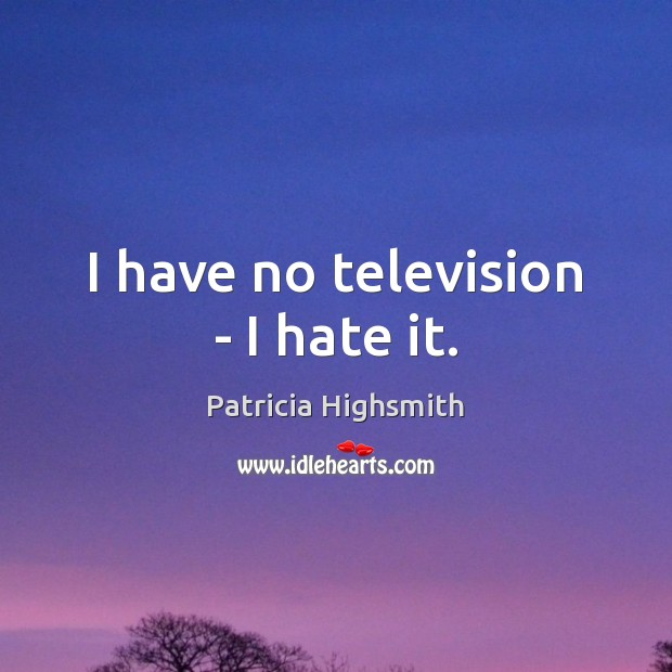 I have no television – I hate it. Patricia Highsmith Picture Quote