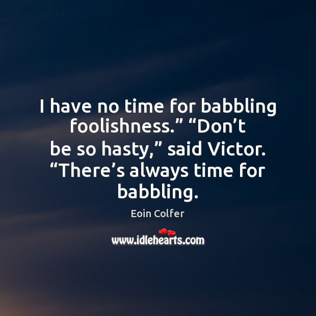 """I have no time for babbling foolishness."""" """"Don't be so hasty,"""" Eoin Colfer Picture Quote"""