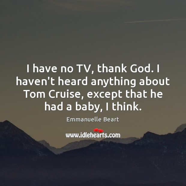 I have no TV, thank God. I haven't heard anything about Tom Emmanuelle Beart Picture Quote