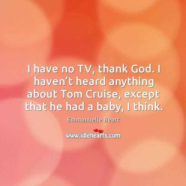 I have no tv, thank God. I haven't heard anything about tom cruise, except that he had a baby, I think. Emmanuelle Beart Picture Quote
