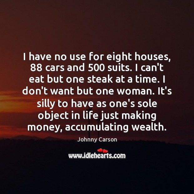 I have no use for eight houses, 88 cars and 500 suits. I can't Johnny Carson Picture Quote
