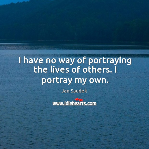I have no way of portraying the lives of others. I portray my own. Image
