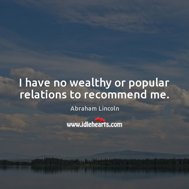 I have no wealthy or popular relations to recommend me. Abraham Lincoln Picture Quote