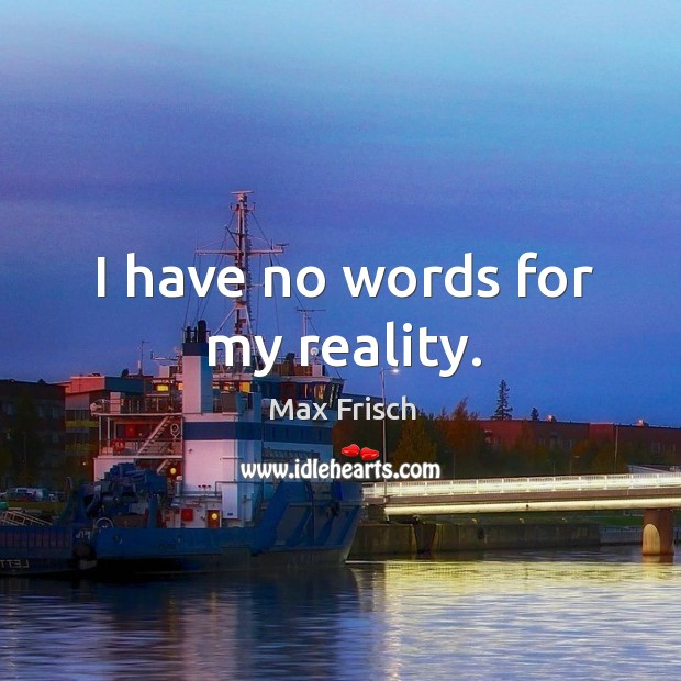 I have no words for my reality. Max Frisch Picture Quote