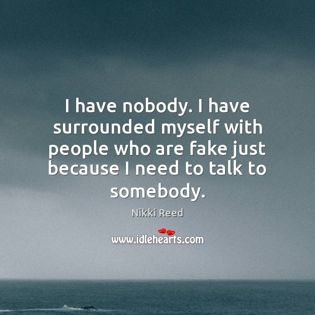 I have nobody. I have surrounded myself with people who are fake Image