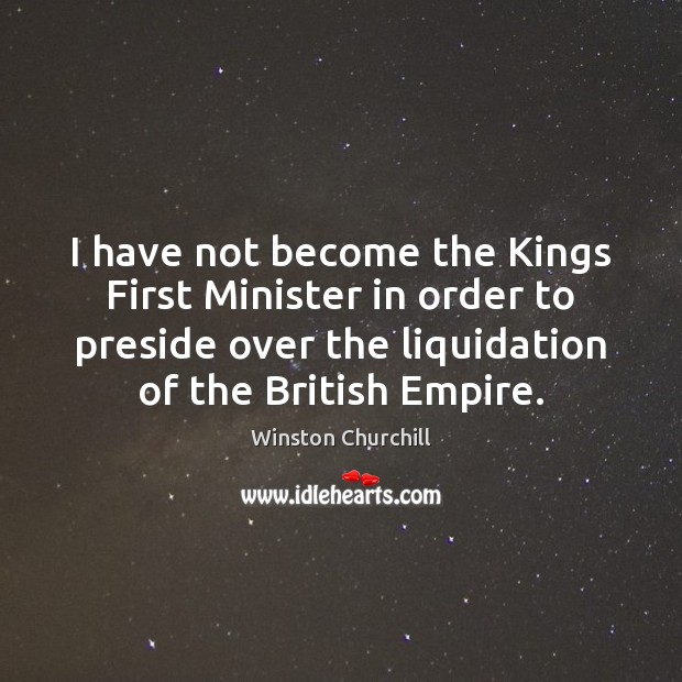 I have not become the Kings First Minister in order to preside Image
