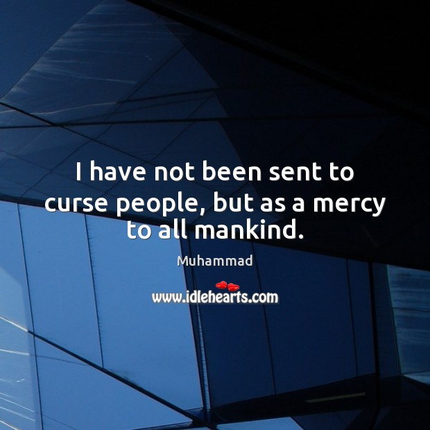 I have not been sent to curse people, but as a mercy to all mankind. Muhammad Picture Quote