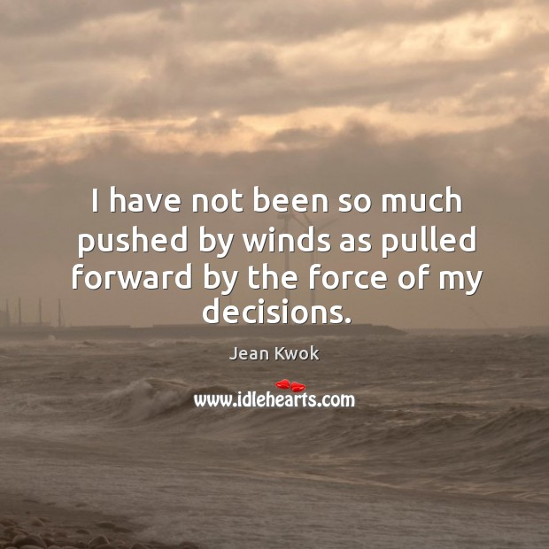 I have not been so much pushed by winds as pulled forward by the force of my decisions. Image