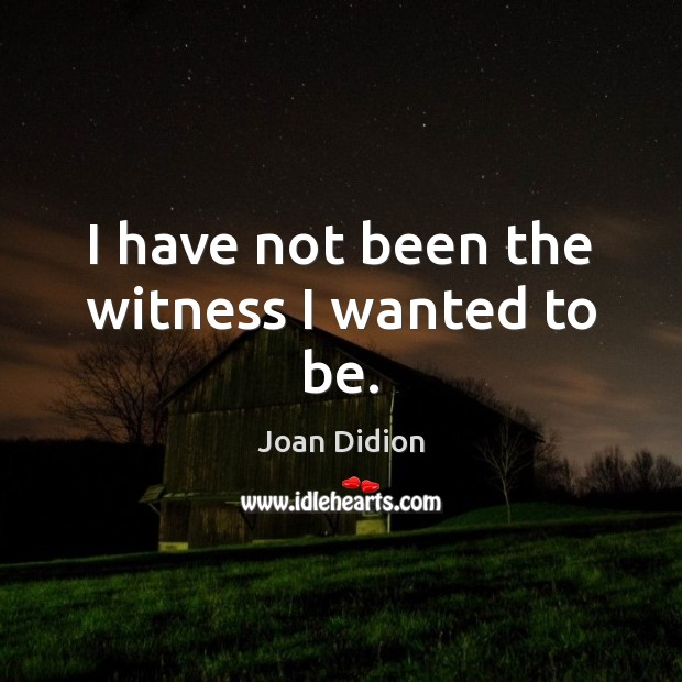 Image, I have not been the witness I wanted to be.