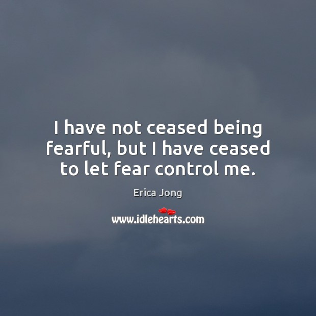 I have not ceased being fearful, but I have ceased to let fear control me. Image