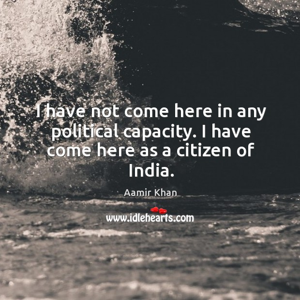 I have not come here in any political capacity. I have come here as a citizen of india. Image