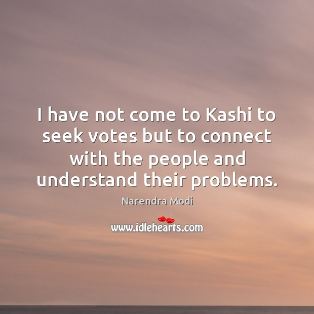 I have not come to Kashi to seek votes but to connect Image