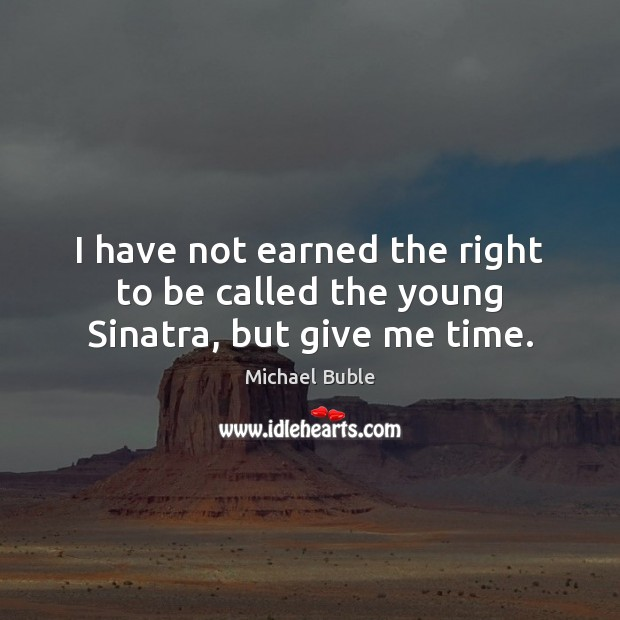 I have not earned the right to be called the young Sinatra, but give me time. Michael Buble Picture Quote
