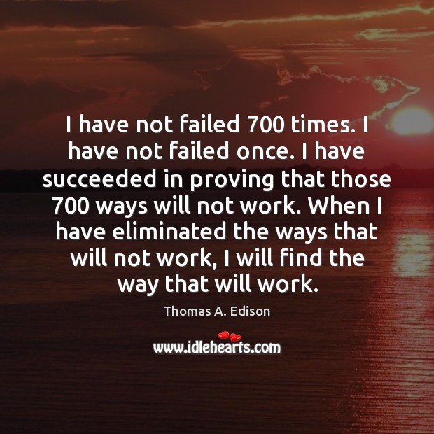 I have not failed 700 times. I have not failed once. I have Thomas A. Edison Picture Quote