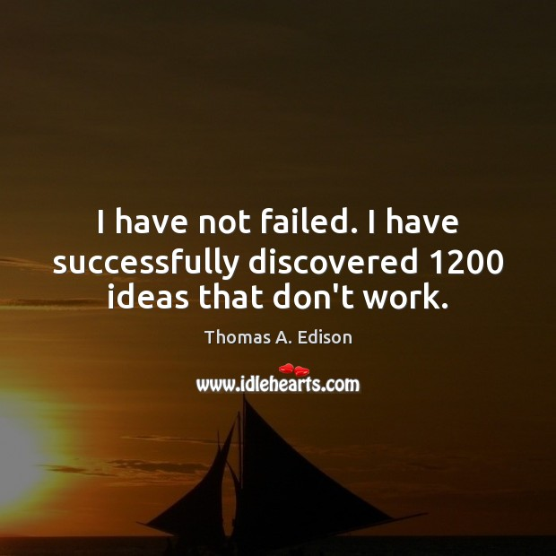 I have not failed. I have successfully discovered 1200 ideas that don't work. Thomas A. Edison Picture Quote