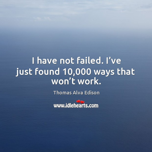 I have not failed. I've just found 10,000 ways that won't work. Thomas Alva Edison Picture Quote