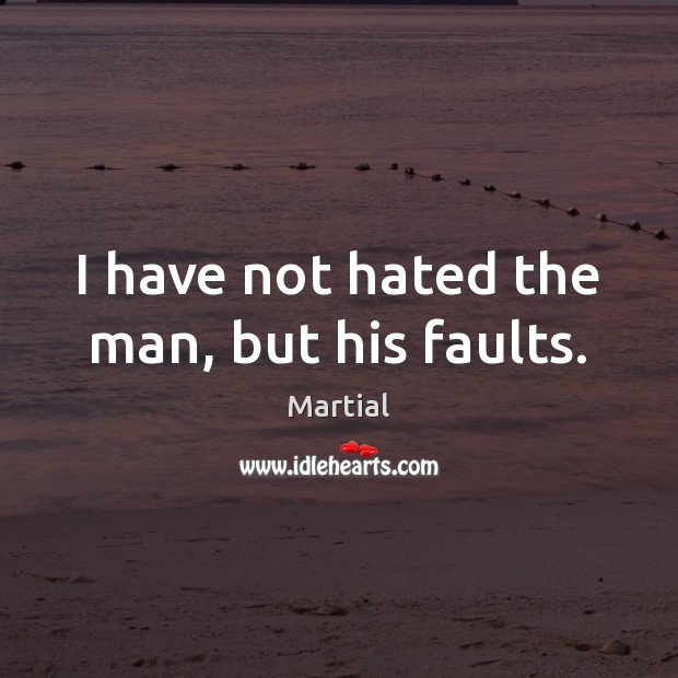 I have not hated the man, but his faults. Martial Picture Quote