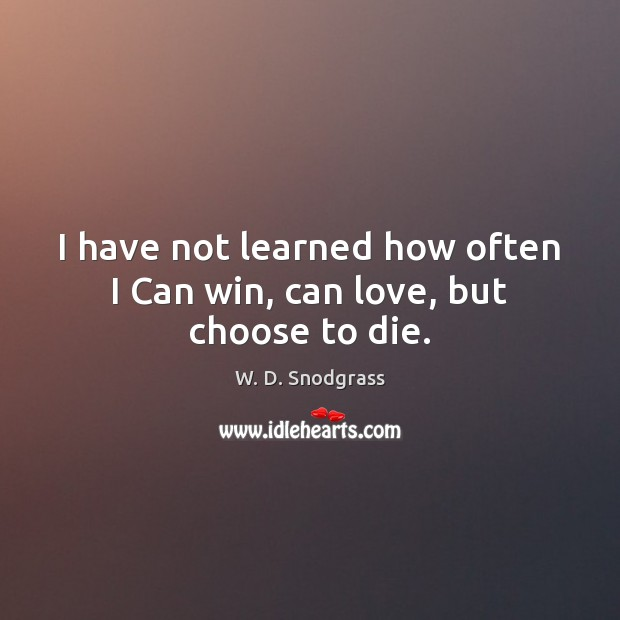 I have not learned how often I Can win, can love, but choose to die. Image