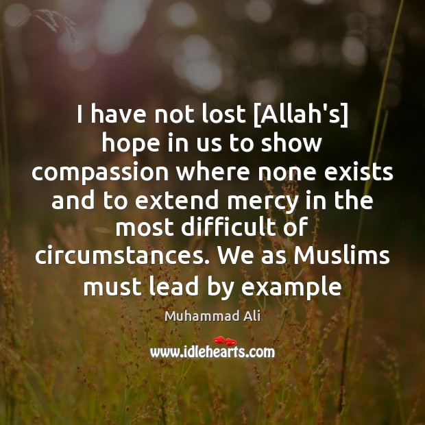 I have not lost [Allah's] hope in us to show compassion where Muhammad Ali Picture Quote