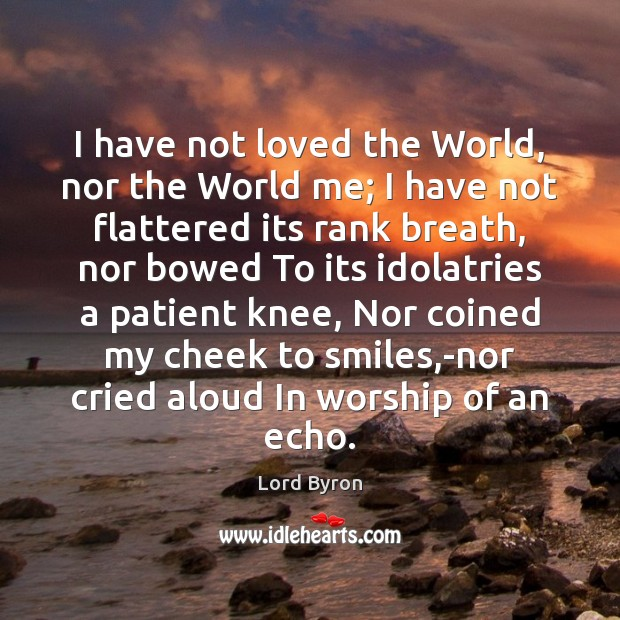 I have not loved the World, nor the World me; I have Patient Quotes Image