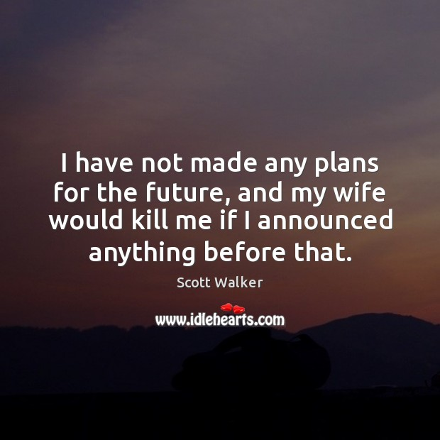 I have not made any plans for the future, and my wife Image
