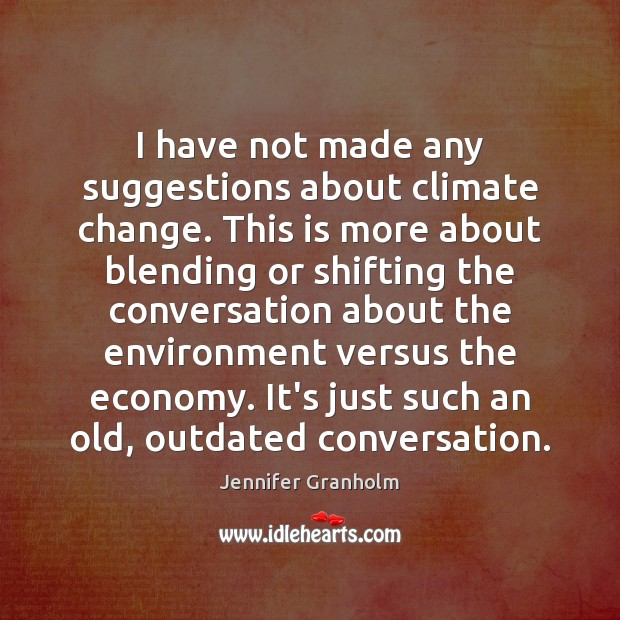 I have not made any suggestions about climate change. This is more Jennifer Granholm Picture Quote