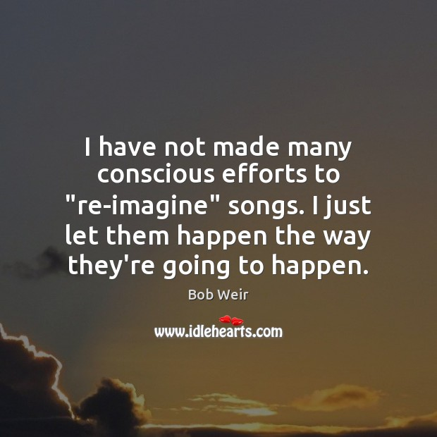 "Image, I have not made many conscious efforts to ""re-imagine"" songs. I just"