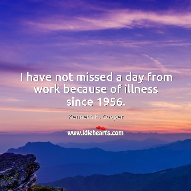 I have not missed a day from work because of illness since 1956. Image