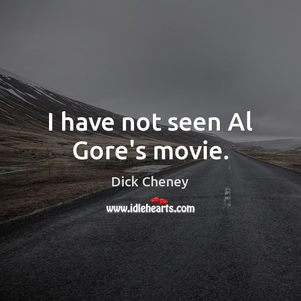 I have not seen Al Gore's movie. Dick Cheney Picture Quote